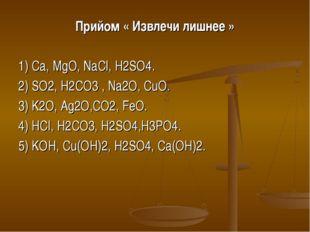 Прийом « Извлечи лишнее » 1) Ca, MgO, NaCl, H2SO4. 2) SO2, H2CO3 , Na2O, CuO.