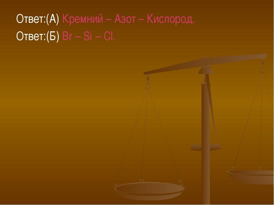 Ответ:(А) Кремний – Азот – Кислород. Ответ:(Б) Br – Si – Cl.