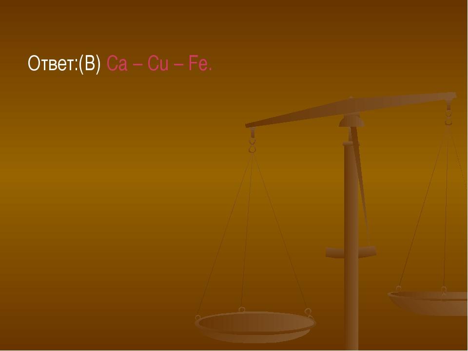 Ответ:(В) Ca – Cu – Fe.