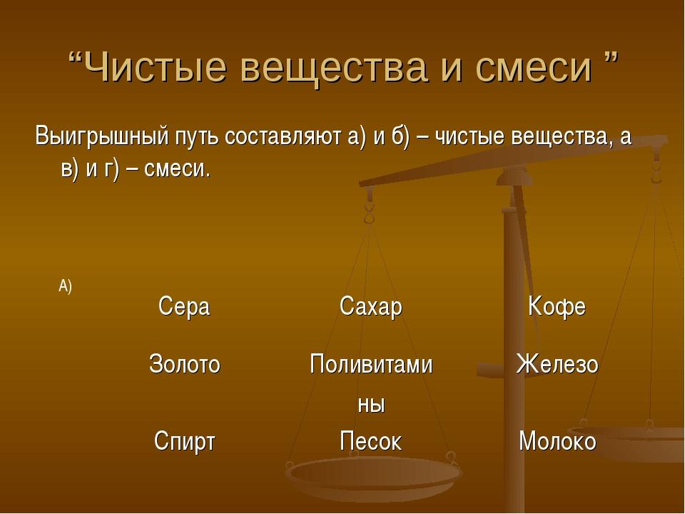 """""""Чистые вещества и смеси """" Выигрышный путь составляют а) и б) – чистые вещест..."""