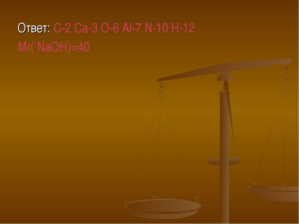 Ответ: C-2 Ca-3 O-6 Al-7 N-10 H-12 Mr( NaOH)=40