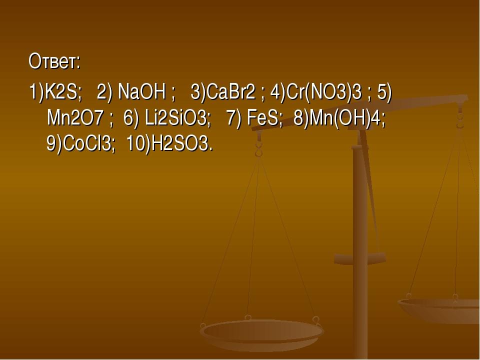 Ответ: 1)K2S; 2) NaOH ; 3)CaBr2 ; 4)Cr(NO3)3 ; 5) Mn2O7 ; 6) Li2SiO3; 7) FeS;...