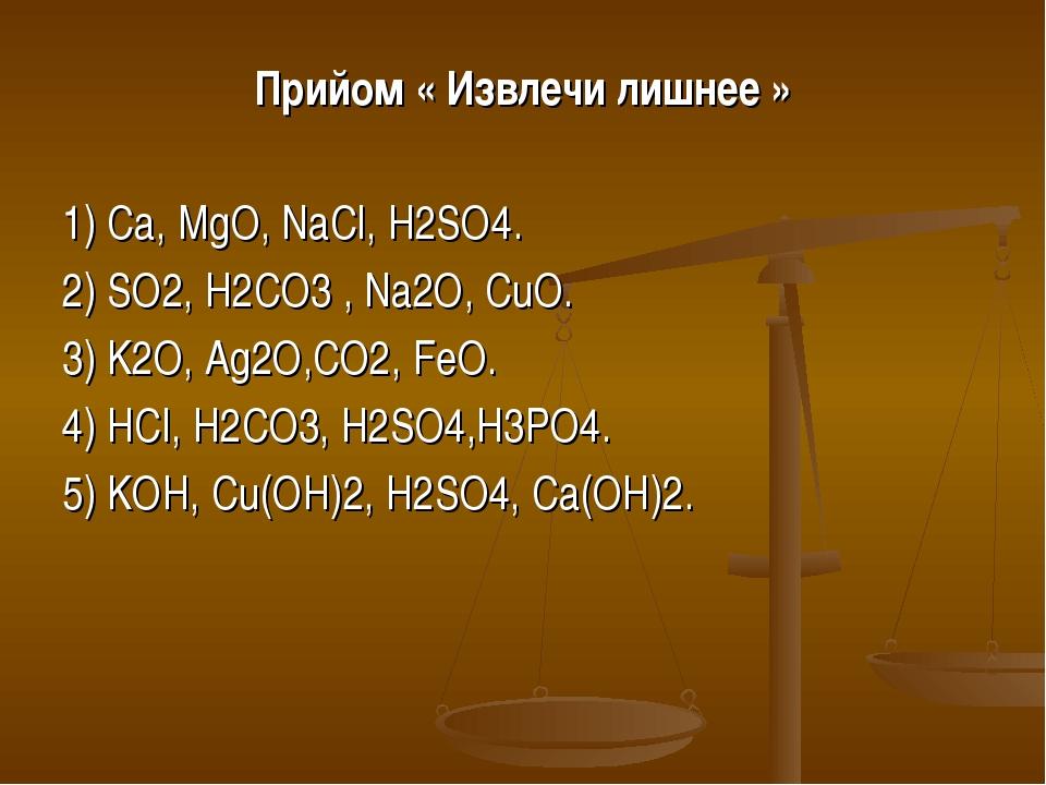 Прийом « Извлечи лишнее » 1) Ca, MgO, NaCl, H2SO4. 2) SO2, H2CO3 , Na2O, CuO....