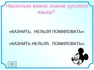 Насколько важно знание русского языка? «КАЗНИТЬ, НЕЛЬЗЯ ПОМИЛОВАТЬ» «КАЗНИТЬ