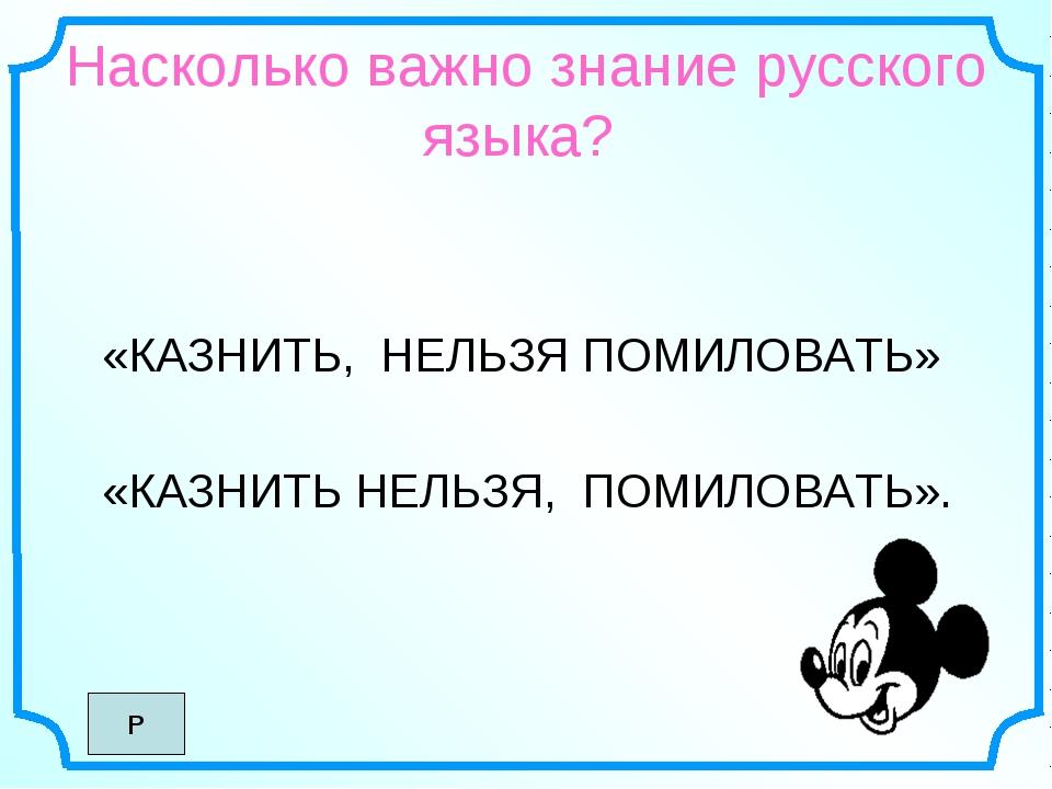 Насколько важно знание русского языка? «КАЗНИТЬ, НЕЛЬЗЯ ПОМИЛОВАТЬ» «КАЗНИТЬ...