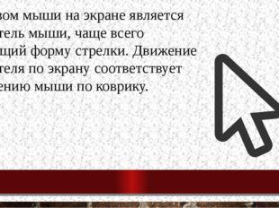 Образом мыши на экране является указатель мыши, чаще всего имеющий форму стре