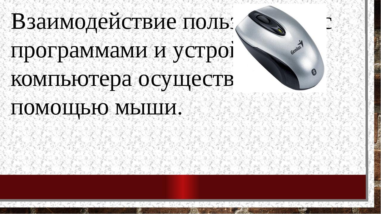 Взаимодействие пользователя с программами и устройствами компьютера осуществл...