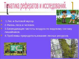 1.Лес и бытовой мусор. 2.Жизнь леса и человек. 3.Биоиндикация чистоты воздух