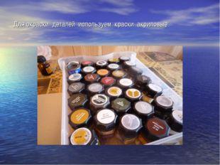 Для окраски деталей используем краски акриловые