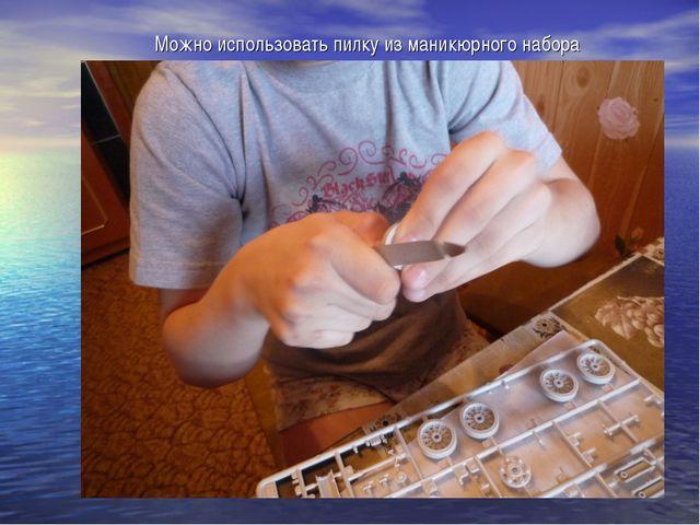 Можно использовать пилку из маникюрного набора