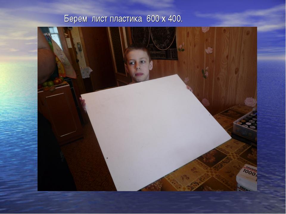 Берем лист пластика 600 х 400.
