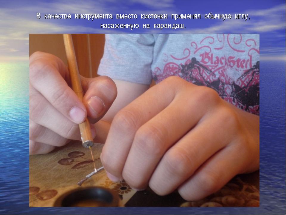 В качестве инструмента вместо кисточки применял обычную иглу, насаженную на к...