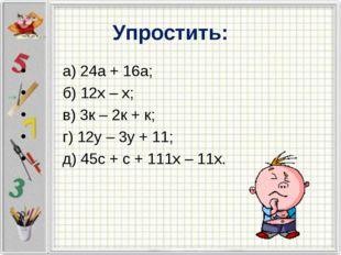 Упростить: а) 24а + 16а; б) 12х – х; в) 3к – 2к + к; г) 12у – 3у + 11; д) 45с