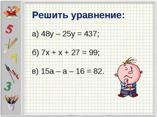 Решить уравнение: а) 48у – 25у = 437; б) 7х + х + 27 = 99; в) 15а – а – 16 =