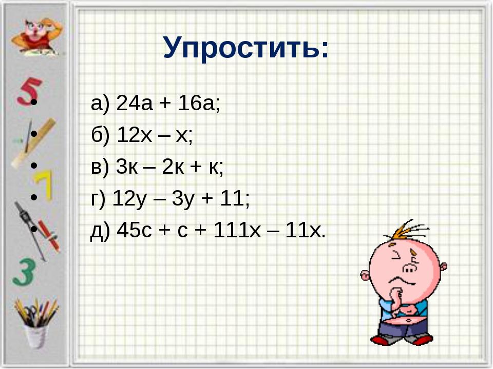 Упростить: а) 24а + 16а; б) 12х – х; в) 3к – 2к + к; г) 12у – 3у + 11; д) 45с...