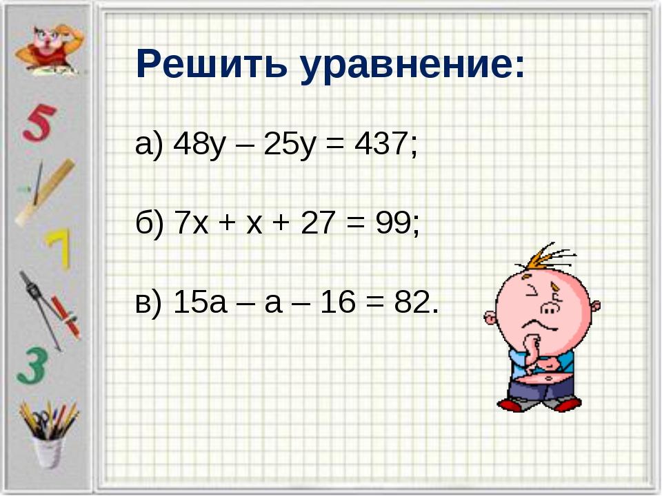 Решить уравнение: а) 48у – 25у = 437; б) 7х + х + 27 = 99; в) 15а – а – 16 =...