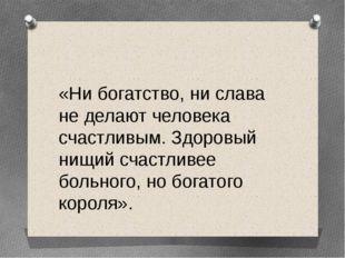 «Ни богатство, ни слава не делают человека счастливым. Здоровый нищий счастл