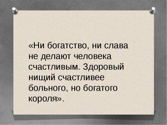 «Ни богатство, ни слава не делают человека счастливым. Здоровый нищий счастл...