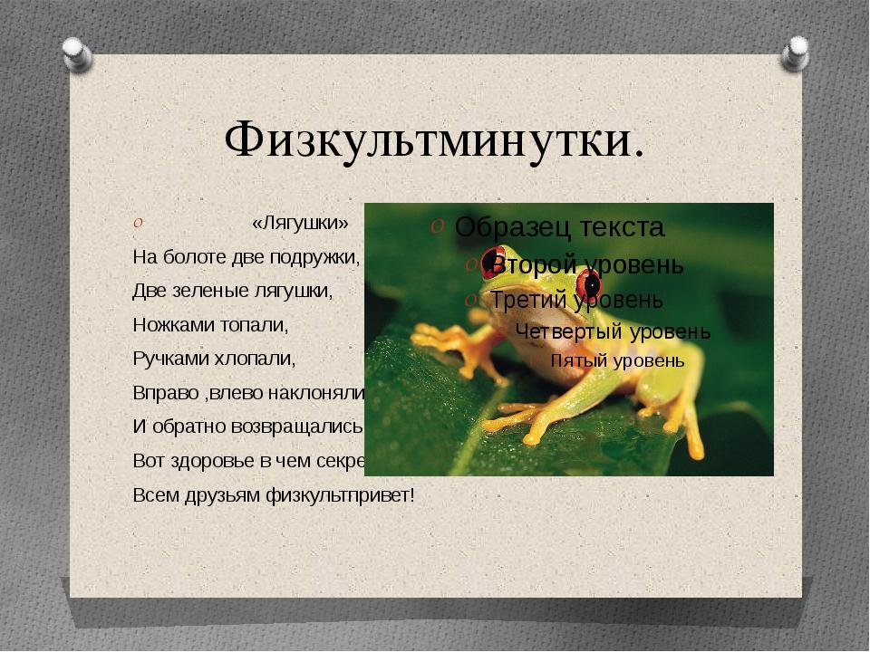 Физкультминутки. «Лягушки» На болоте две подружки, Две зеленые лягушки, Ножка...