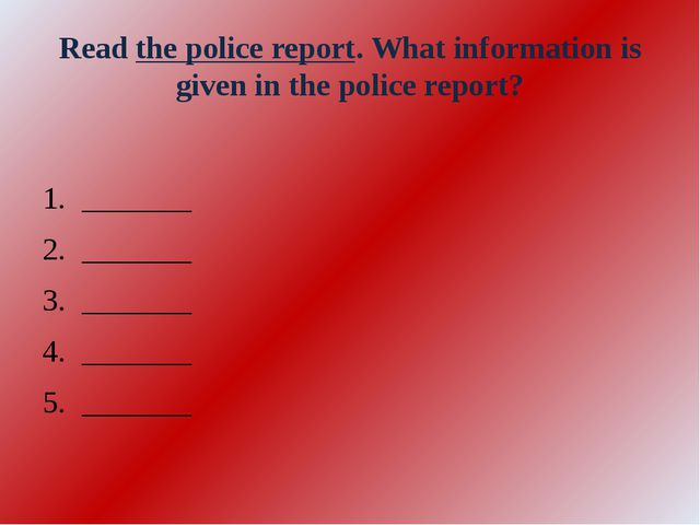 Read the police report. What information is given in the police report? _____...