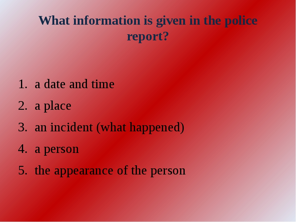 What information is given in the police report? a date and time a place an in...