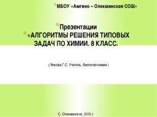 Презентации «АЛГОРИТМЫ РЕШЕНИЯ ТИПОВЫХ ЗАДАЧ ПО ХИМИИ. 8 КЛАСС. МБОУ «Амгино