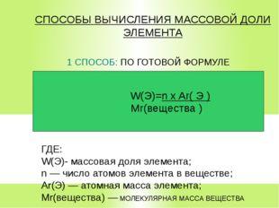 СПОСОБЫ ВЫЧИСЛЕНИЯ МАССОВОЙ ДОЛИ ЭЛЕМЕНТА 1 СПОСОБ: ПО ГОТОВОЙ ФОРМУЛЕ Mr(вещ