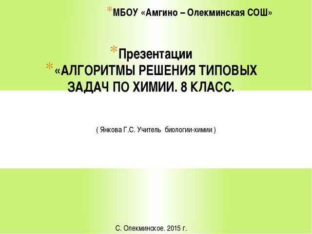Презентации «АЛГОРИТМЫ РЕШЕНИЯ ТИПОВЫХ ЗАДАЧ ПО ХИМИИ. 8 КЛАСС. МБОУ «Амгино...