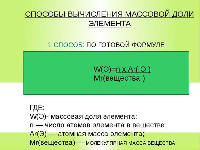СПОСОБЫ ВЫЧИСЛЕНИЯ МАССОВОЙ ДОЛИ ЭЛЕМЕНТА 1 СПОСОБ: ПО ГОТОВОЙ ФОРМУЛЕ Mr(вещ...