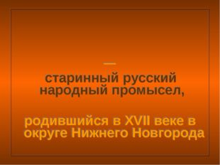 Хохлома́ — старинный русский народный промысел, родившийся в XVII веке в окр