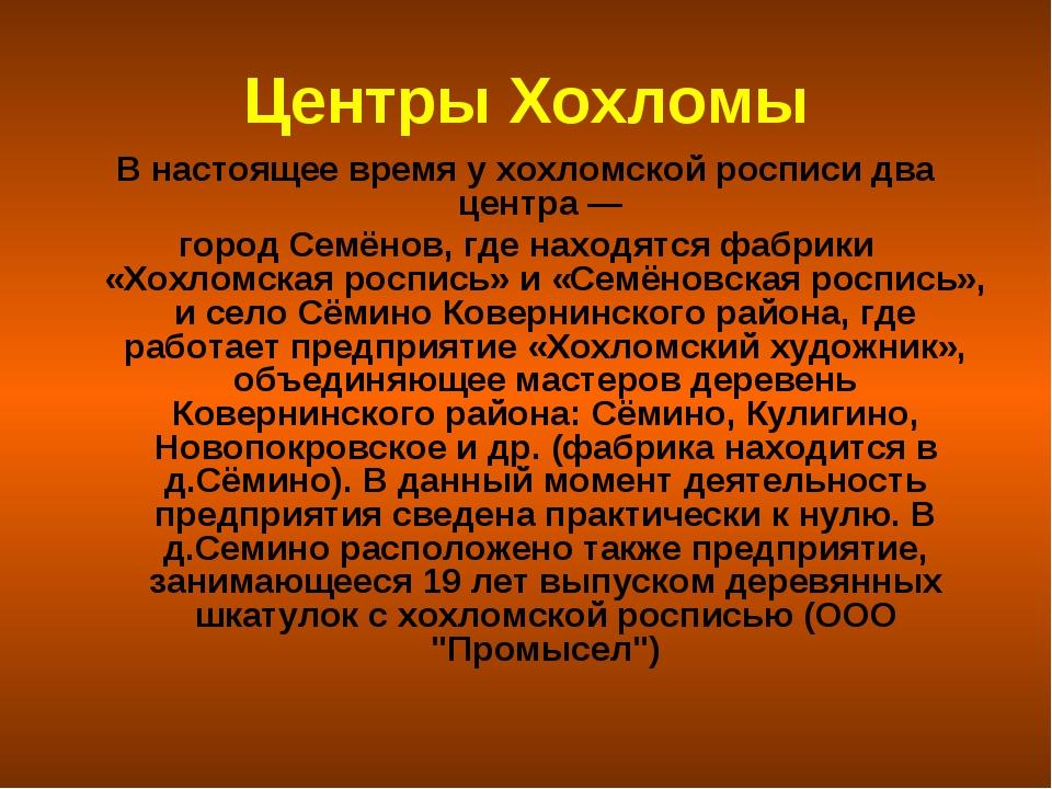Центры Хохломы В настоящее время у хохломской росписи два центра — город Семё...