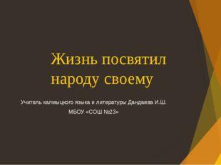 Жизнь посвятил народу своему Учитель калмыцкого языка и литературы Дандаева И