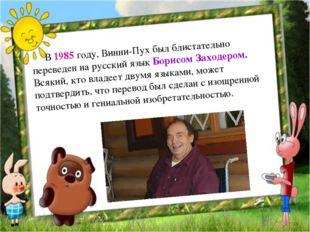В 1985 году, Винни-Пух был блистательно переведен на русский язык Борисо