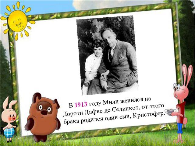 В 1913 году Милн женился на Дороти Дафне де Селинкот, от этого брака роди...