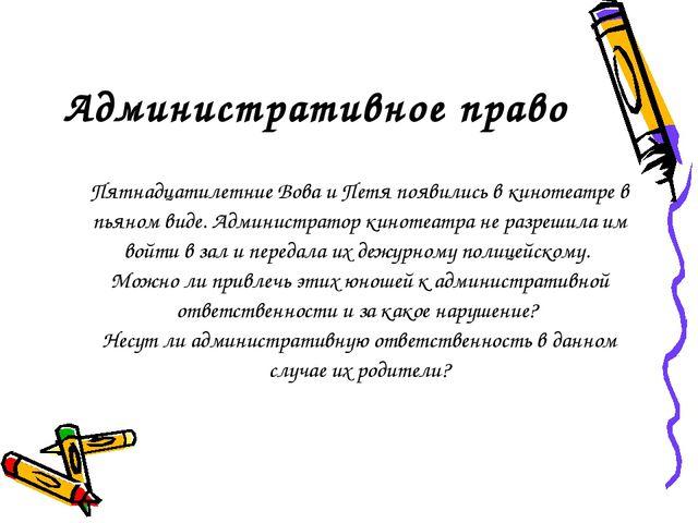 Административное право Пятнадцатилетние Вова и Петя появились в кинотеатре в...