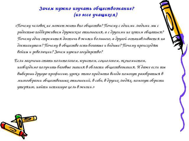 Зачем нужно изучать обществознание? (из эссе учащихся) «Почему человек не мож...