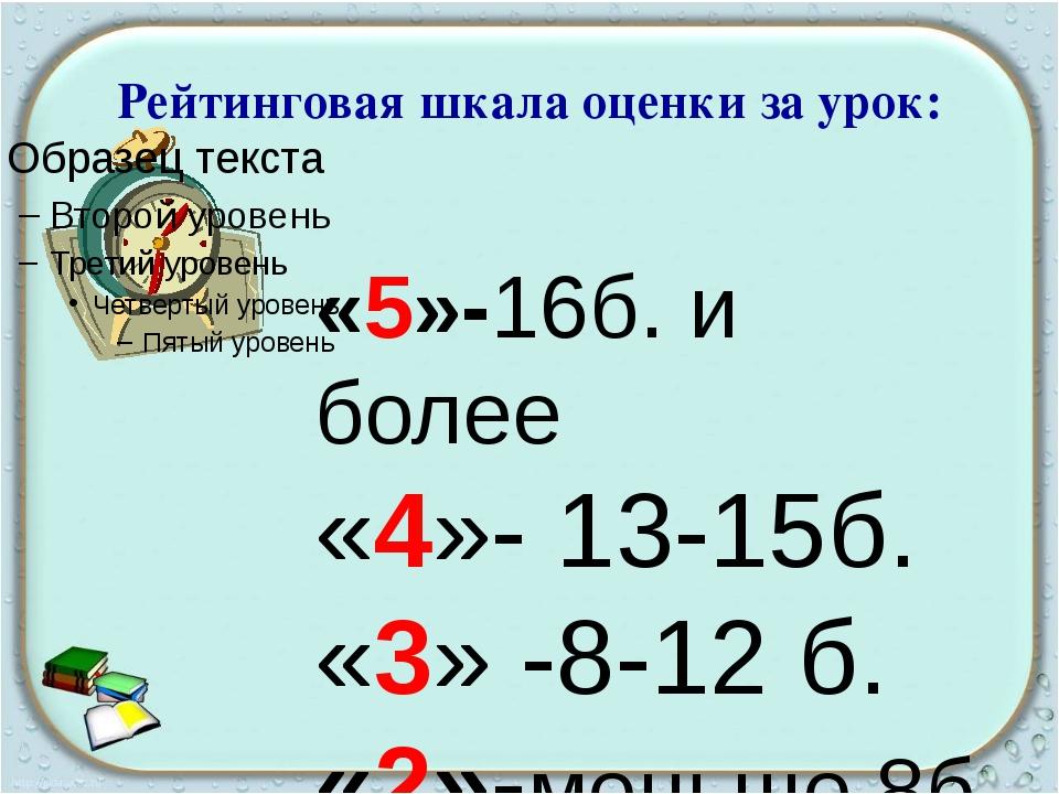 Рейтинговая шкала оценки за урок: «5»-16б. и более «4»- 13-15б. «3» -8-12 б....