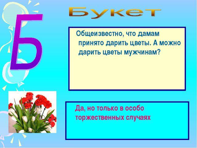 Общеизвестно, что дамам принято дарить цветы. А можно дарить цветы мужчинам?...