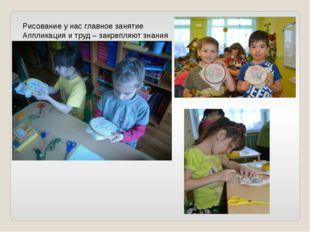 Рисование у нас главное занятие Аппликация и труд – закрепляют знания