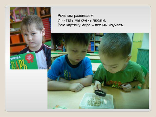 Речь мы развиваем. И читать мы очень любим, Всю картину мира – все мы изучаем.