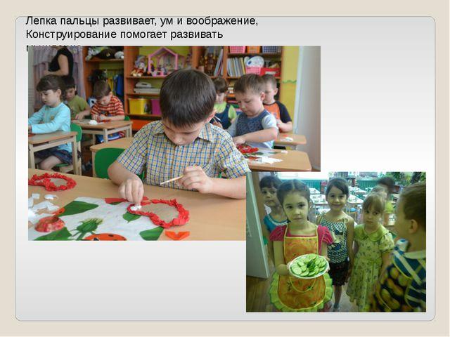 Лепка пальцы развивает, ум и воображение, Конструирование помогает развивать...