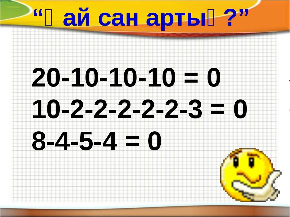 """20-10-10-10 = 0 10-2-2-2-2-2-3 = 0 8-4-5-4 = 0 """"Қай сан артық?"""""""