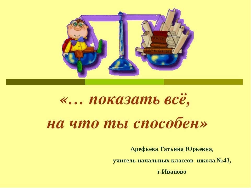 «… показать всё, на что ты способен» Арефьева Татьяна Юрьевна, учитель началь...