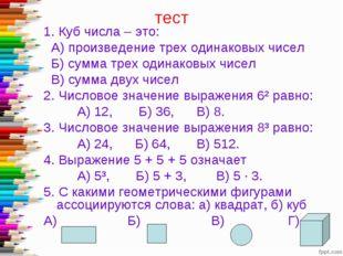 тест 1. Куб числа – это: А) произведение трех одинаковых чисел Б) сумма трех