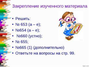 Закрепление изученного материала Решить: № 653 (а – е); №654 (а – е); №660 (у