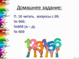 Домашнее задание: П. 16 читать, вопросы с.99, № 666; №668 (а – д), № 669