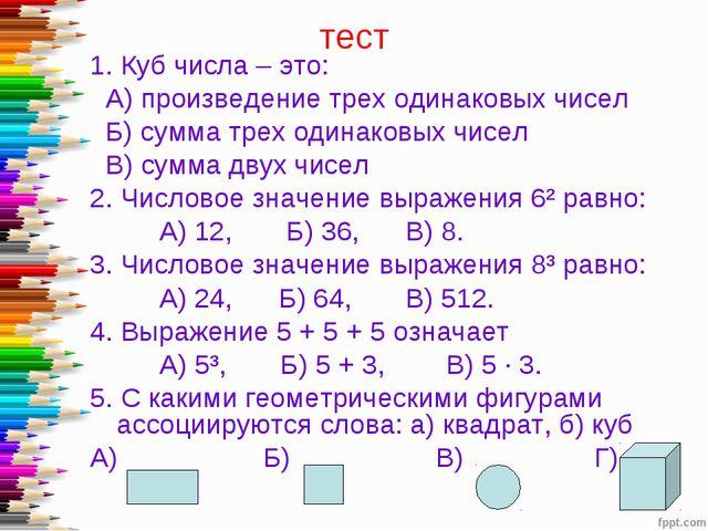 тест 1. Куб числа – это: А) произведение трех одинаковых чисел Б) сумма трех...
