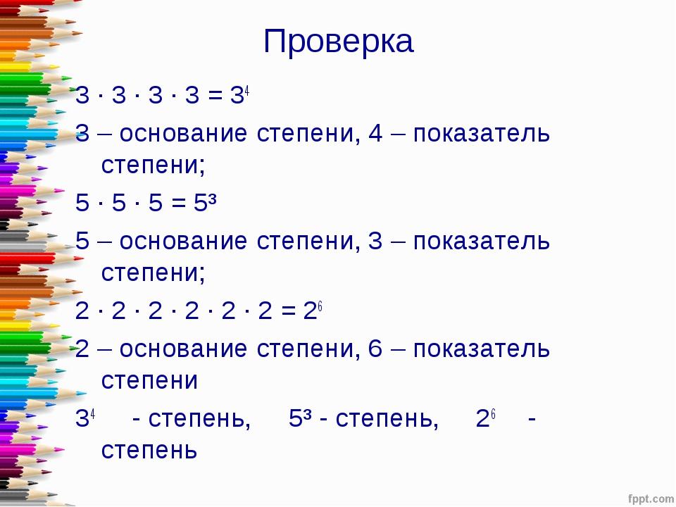 Проверка 3 · 3 · 3 · 3 = 34 3 – основание степени, 4 – показатель степени; 5...
