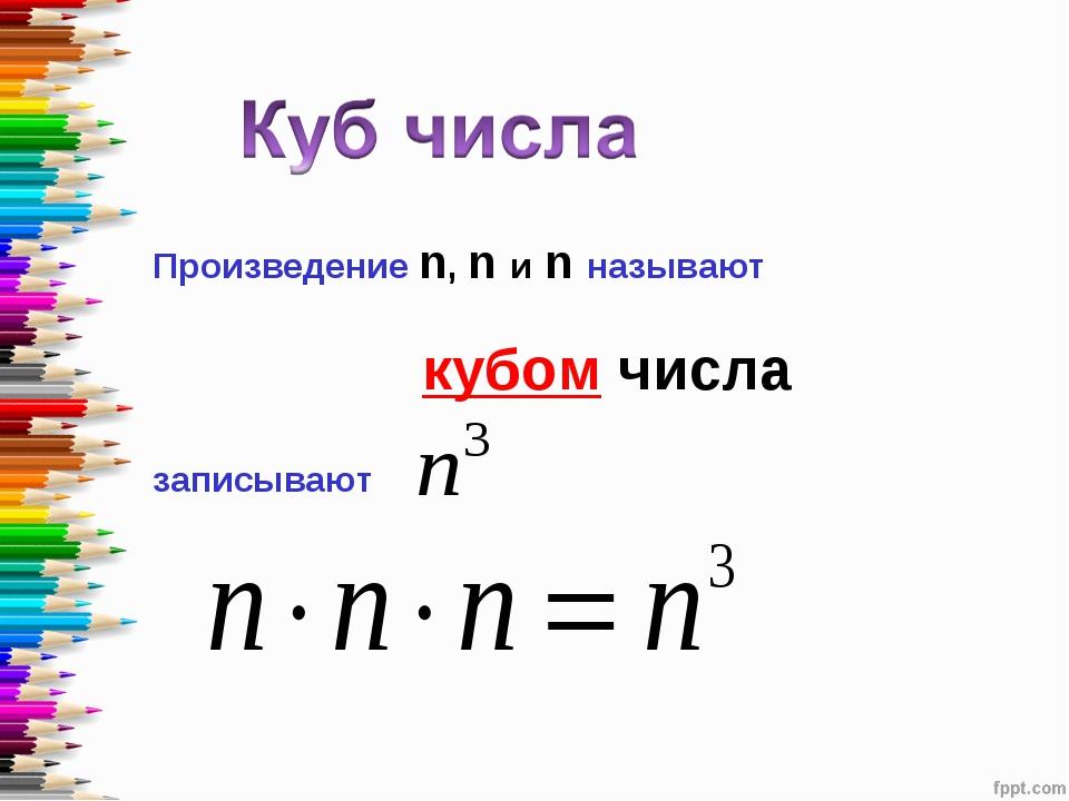 Произведение n, n и n называют кубом числа записывают