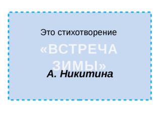 Это стихотворение А. Никитина «ВСТРЕЧА ЗИМЫ»